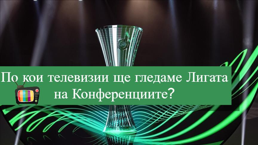 Вижте кои телевизии ще излъчват Лигата на Конференциите